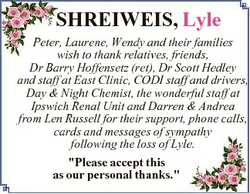 SHREIWEIS, Lyle Peter, Laurene, Wendy and their families wish to thank relatives, friends, Dr Barry...