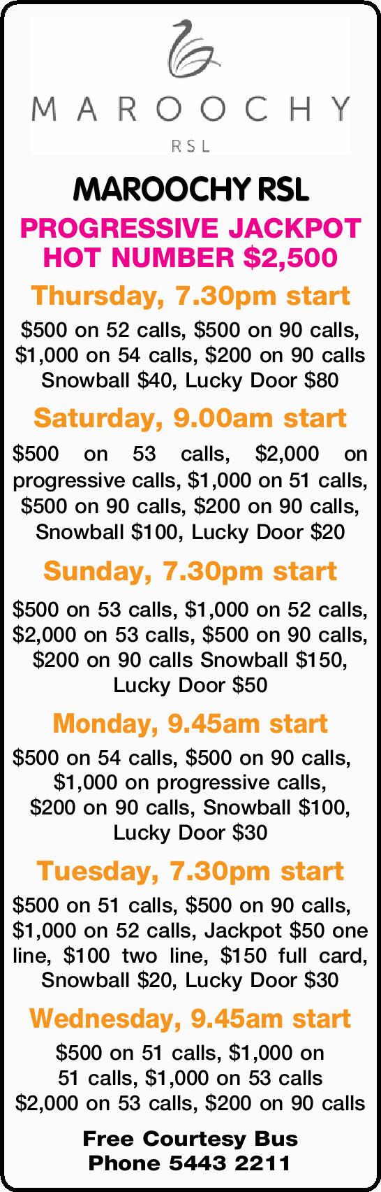 MAROOCHY RSL PROGRESSIVE JACKPOT HOT NUMBER $2,500 Thursday, 7.30pm start $500 on 52 calls, $500...