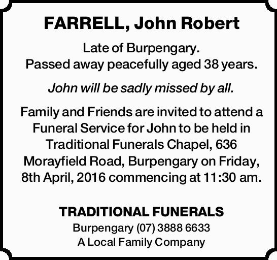 FARRELL, John Robert Late of Burpengary. Passed away peacefully aged 38 years. John will be sadly...