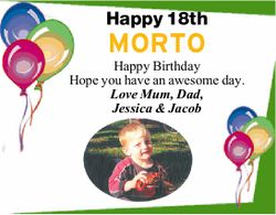 Happy 18th MORTO Happy Birthday Hope you have an awesome day. Love Mum, Dad, Jessica & Jacob...