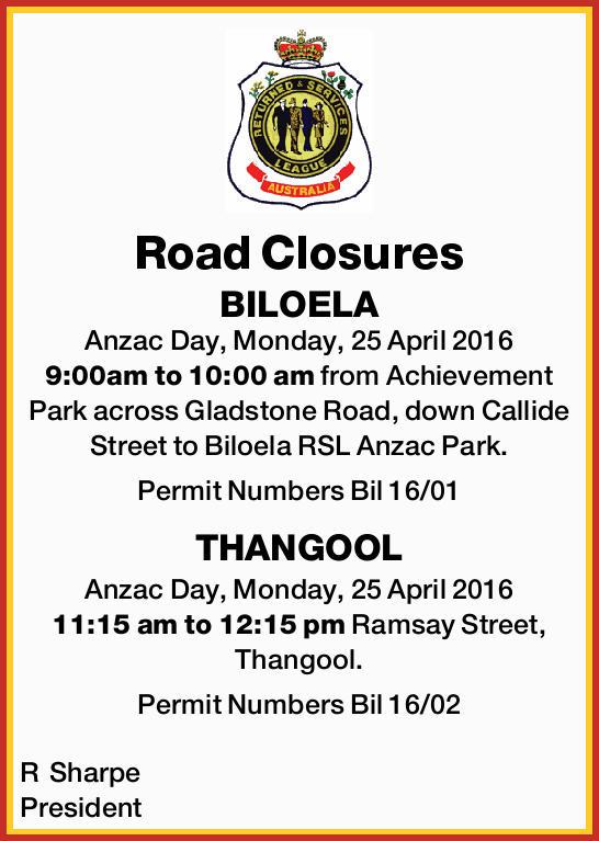Road Closures BILOELA Anzac Day, Monday, 25 April 2016 9:00am to 10:00 am from Achievement Park a...