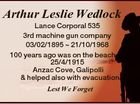 Arthur Leslie Wedlock Lance Corporal 535 3rd machine gun company 03/02/1895  21/10/1968 100 years ago was on the beach 25/4/1915 Anzac Cove, Galipolli & helped also with evacuation Lest We Forget
