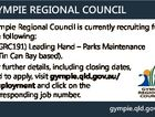 GYMPIE REGIONAL COUNCIL Gympie Regional Council is currently recruiting for the following: * (GRC191) Leading Hand - Parks Maintenance (Tin Can Bay based). For further details, including closing dates, and to apply, visit gympie.qld.gov.au/ employment and click on the corresponding job number. gympie.qld.gov.au