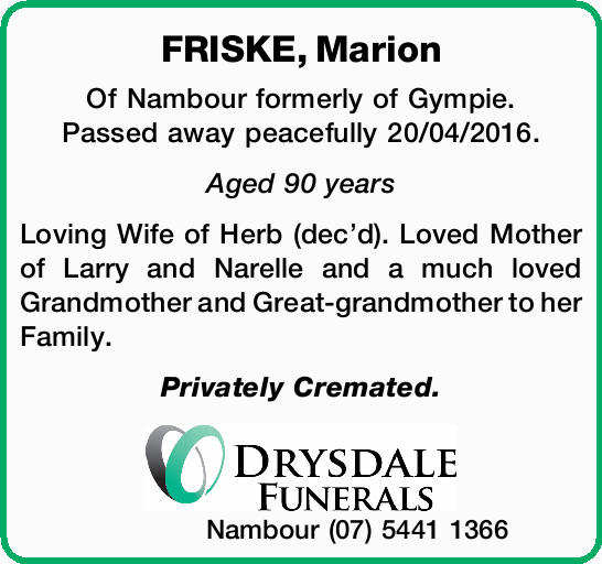 FRISKE, Marion Of Nambour formerly of Gympie. Passed away peacefully 20/04/2016. Aged 90 years Lo...