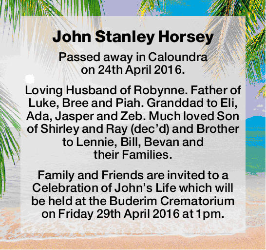 Passed away in Caloundra on 24th April 2016. Loving Husband of Robynne. Father of Luke, Bre...