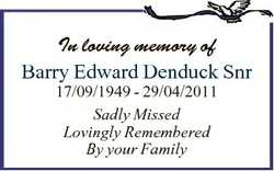 In loving memory of Barry Edward Denduck Snr 17/09/1949 - 29/04/2011 Sadly Missed Lovingly Remembere...