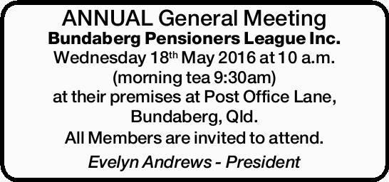 ANNUAL General Meeting Bundaberg Pensioners League Inc. Wednesday 18th May 2016 at 10a.m. (mornin...