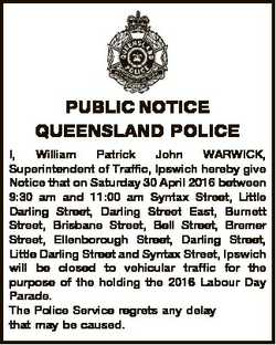 PUBLIC NOTICE QUEENSLAND POLICE I, William Patrick John WARWICK, Superintendent of Traffic, Ipswich...