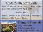 GRAINGER, Alwyn Jack Late of Meyers Street, Imbil. Passed away peacefully at home 29th April, 2016. Aged 89 Years Funeral Details to be published in Thursday's Edition of The Gympie Times.