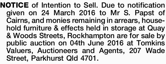 NOTICE of Intention to Sell. Due to notification given on 24 March 2016 to Mr S. Papst of Cairns,...