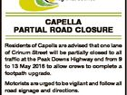 CAPELLA PARTIAL ROAD CLOSURE Residents of Capella are advised that one lane of Crinum Street will be partially closed to all traffic at the Peak Downs Highway end from 9 to 13 May 2016 to allow crews to complete a footpath upgrade. Motorists are urged to be vigilant and follow ...