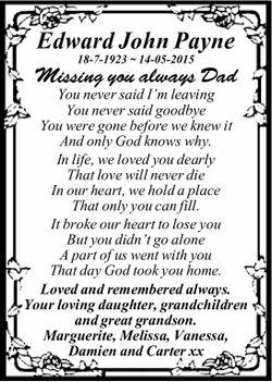 Edward John Payne 18-7-1923 ~ 14-05-2015 Missing you always Dad You never said I'm leaving...