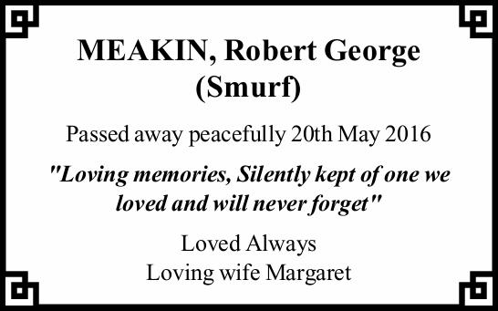"MEAKIN, Robert George (Smurf) Passed away peacefully 20th May 2016 ""Loving memories, Silentl..."