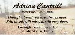 Adrian Cantrill 25/8/1965  25/5/2004 Though absent you are always near, Still loved, still missed, s...
