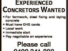 EXPERIENCED CONCRETORS WANTED * For formwork, steel fixing and laying concrete * Must have OHS cards * Local work * Immediate start * Pay negotiable on experience Please call 0400 341 882