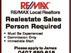 RE/MAX Local Realtors Realestate Sales Person Required * Must Be Experienced * Commission Only * Immediate Start Please apply to James 0407 659 615