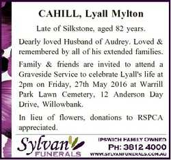 CAHILL, Lyall Mylton Late of Silkstone, aged 82 years. Dearly loved Husband of Audrey. Loved & r...