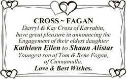 CROSS  FAGAN Darryl & Kay Cross of Karrabin, have great pleasure in announcing the Engagement of...