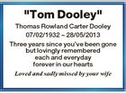 """Tom Dooley"" Thomas Rowland Carter Dooley 07/02/1932  28/05/2013 Three years since you've been gone but lovingly remembered each and everyday forever in our hearts Loved and sadly missed by your wife"
