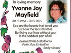 In loving memory Yvonne Joy Mayfield 30.12.1968  30.5.2015 Sad are the hearts that loved you Sad are the tears that fall But living our lives without you Is the saddest part of all Beloved Wife & Mother to Peter, Roy & Heather Sadly Missed