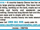 Donna - A country beauty Donna has her own very large grazing properties. She loves horses and riding, working on the land, meals out with friends and family and weekends away travelling. Donna has long blonde hair and blue/ green eyes and is single with no ties. A true natural, country ...