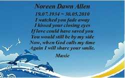 Noreen Dawn Allen 19.07.1934  30.05.2010 I watched you fade away I kissed your closing eyes If love...