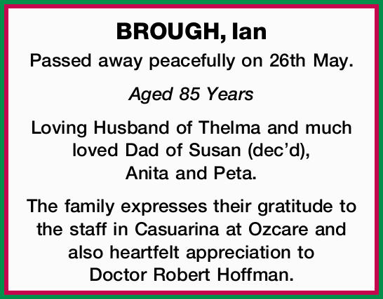 BROUGH, Ian   Passed away peacefully on 26th May.   Aged 85 Years   Loving Husband of...