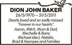 "DION JOHN BAKER 26/5/1970  31/5/2011 Dearly loved and so sadly missed. ""Forever in our hearts&q..."