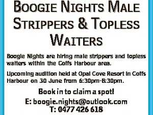 BOOGIE NIGHTS MALE STRIPPERS & TOPLESS WAITERS Boogie Nights are hiring male strippers and topless waiters within the Coffs Harbour area. Upcoming audition held at Opal Cove Resort in Coffs Harbour on 30 June from 6:30pm-8:30pm. Book in to claim a spot! E: boogie.nights@outlook.com T: 0477 ...