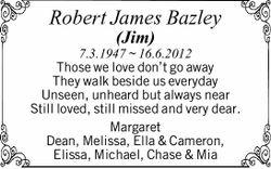 Robert James Bazley (Jim) 7.3.1947 ~ 16.6.2012 Those we love don't go away They walk beside...