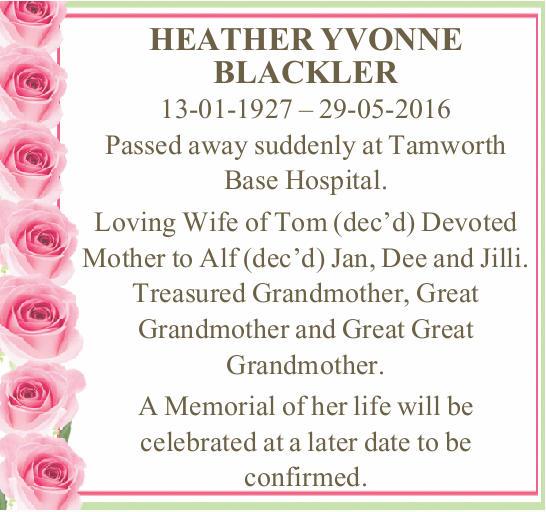 HEATHER YVONNE BLACKLER   13-01-1927 – 29-05-2016   Passed away suddenly at Tamwort...