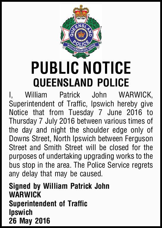 PUBLIC NOTICE    QUEENSLAND POLICE    I, William Patrick John WARWICK, Superintendent of...