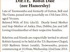 DIETE, Robin Dale (nee Hamersley) Late of Toowoomba and formerly of Gatton, Bell and The Gums, passed away peacefully on 15th June 2016, aged 74 years. Beloved Wife of Eric (dec'd). Dearly loved Mother and Step-Mother of Astley, Dan, Debbie, Jan and Jeff. Loving Grandmother of their respective families ...