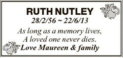 RUTH NUTLEY 28/2/56  22/6/13 As long as a memory lives, A loved one never dies. Love Maureen & f...