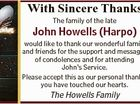 With Sincere Thanks The family of the late John Howells (Harpo) would like to thank our wonderful family and friends for the support and messages of condolences and for attending John's Service. Please accept this as our personal thanks, you have touched our hearts. The Howells Family