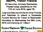ISEPPI, Trevor Francis Of Karumba, formerly Blackwater. Passed away peacefully on the 17th of June 2016, aged 78. Judy and Gary would like to invite Friends and Relatives to attend a Graveside Funeral Service for Trevor at Blackwater Cemetary on Wednesday the 29th June, 2016 commencing at 1.00pm. 3 ...