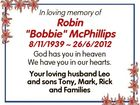 """In loving memory of Robin """"Bobbie"""" McPhillips 8/11/1939  26/6/2012 God has you in heaven We have you in our hearts. Your loving husband Leo and sons Tony, Mark, Rick and Families"""