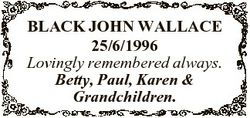 BLACK JOHN WALLACE 25/6/1996 Lovingly remembered always. Betty, Paul, Karen & Grandchildren.
