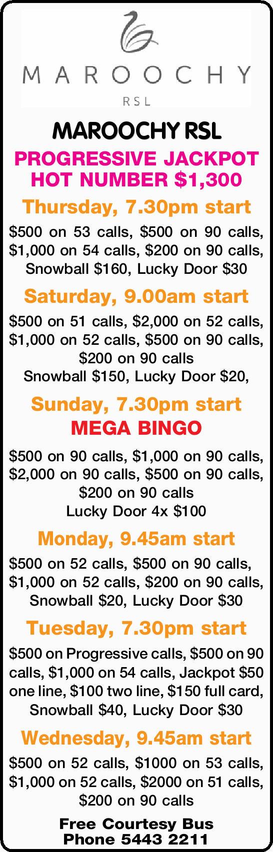 MAROOCHY RSL PROGRESSIVE JACKPOT HOT NUMBER $1,300 Thursday, 7.30pm start $500 on 53 calls, $500...