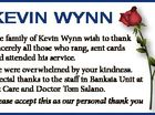 The family of Kevin Wynn wish to thank sincerely all those who rang, sent cards and attended his service. We were overwhelmed by your kindness. Special thanks to the staff in Banksia Unit at Oz Care and Doctor Tom Salano. Please accept this as our personal thank you 6375377aa KEVIN ...