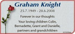 Graham Knight 25.7.1949 - 28.6.2008 Forever in our thoughts Your loving children Colin, Bernadette,...
