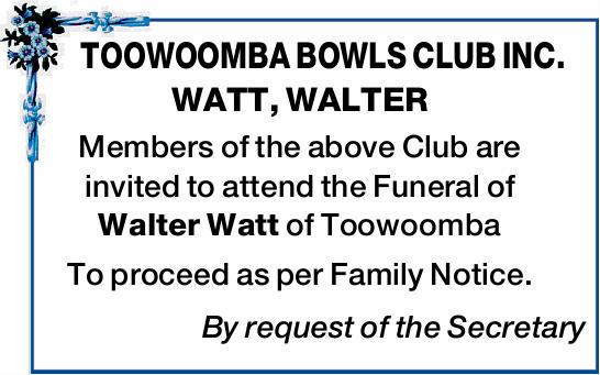 TOOWOOMBA BOWLS CLUB INC.    WATT, WALTER    Members of the above Club are invited to att...