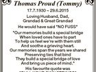 """In memory of Thomas Proud (Tommy) 17.7.1930  29.6.2015 Loving Husband, Dad, Grandad & Great Grandad He would have said """"NO FUSS"""" """"Our memories build a special bridge When loved ones have to part To help us feel we're with them still And soothe a grieving heart ..."""