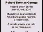 FANNING, Robert Thomas George Passed away on the 21st of June, 2016. Much loved Younger Son to Arnold and Leonie Fanning. Brother to Ian. A private service was held as per his request.