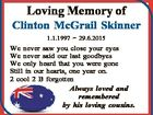 Loving Memory of Clinton McGrail Skinner 1.1.1997  29.6.2015 We never saw you close your eyes We never said our last goodbyes We only heard that you were gone Still in our hearts, one year on. 2 cool 2 B forgotten Always loved and remembered by his ...