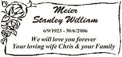 Meier Stanley William 6/9/1923 - 30/6/2006 We will love you forever Your loving wife Chris & you...