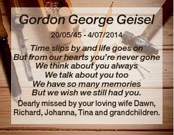 Gordon George Geisel 20/05/45 - 4/07/2014 Time slips by and life goes on But from our hearts you&#39...