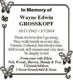 In Memory of Wayne Edwin GROSSKOPF 10/11/1942  3/7/2014 Those we love don't go away, They walk b...