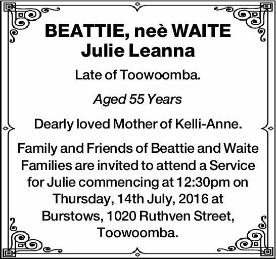 BEATTIE, neè WAITE Julie Leanna   Late of Toowoomba.   Aged 55 Years    Dearly...