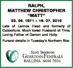"RALPH, MATTHEW CHRISTOPHER ""MATT"" 23. 06. 1971  16. 07. 2016 Late of Lennox Head and forme..."